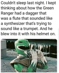 Mind-boggling!: Couldn't sleep last night. I kept  thinking about how the Green  Ranger had a dagger that  was a flute that sounded like  a synthesizer that's trying to  sound like a trumpet. And he  blew into it with his helmet on. Mind-boggling!