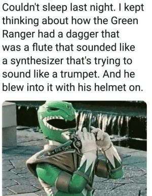 Sleep, How, and Ranger: Couldn't sleep last night. I kept  thinking about how the Green  Ranger had a dagger that  was a flute that sounded like  a synthesizer that's trying to  sound like a trumpet. And he  blew into it with his helmet on. *hits blunt*