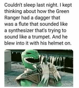 Cant stop thinking about this: Couldn't sleep last night. I kept  thinking about how the Green  Ranger had a dagger that  was a flute that sounded like  a synthesizer that's trying to  sound like a trumpet. And he  blew into it with his helmet on. Cant stop thinking about this
