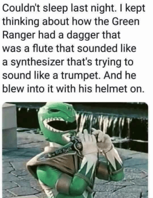 Dont question destiny!: Couldn't sleep last night. I kept  thinking about how the Green  Ranger had a dagger that  was a flute that sounded like  a synthesizer that's trying to  sound like a trumpet. And he  blew into it with his helmet on. Dont question destiny!