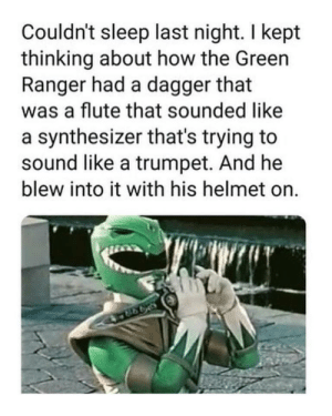 Sleep, MeIRL, and How: Couldn't sleep last night. I kept  thinking about how the Green  Ranger had a dagger that  was a flute that sounded like  a synthesizer that's trying to  sound like a trumpet. And he  blew into it with his helmet on.  998 meirl