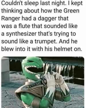 meirl: Couldn't sleep last night. I kept  thinking about how the Green  Ranger had a dagger that  was a flute that sounded like  a synthesizer that's trying to  sound like a trumpet. And he  blew into it with his helmet on. meirl