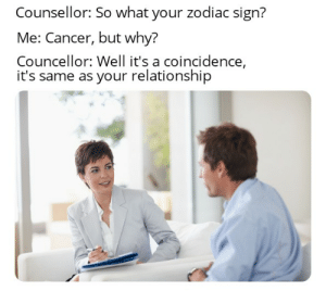 Reddit, Cancer, and Zodiac: Counsellor: So what your zodiac sign?  Me: Cancer, but why?  Councellor: Well it's a coincidence,  it's same as your relationship Roasted, maybe