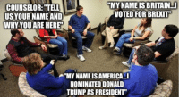 "As a group therapist we call this ""race to the bottom"" where patients will try to ""out sick"" each other with their own issues...: COUNSELOR: TELL  ""MYNAMEIS BRITAIN  VOTED FOR BREXIT  US YOUR NAMEAND  WHY YOUARE HERE  A""MYNAME IS AMERICA I  NOMINATED DONALD  TRUMPAS PRESIDENT As a group therapist we call this ""race to the bottom"" where patients will try to ""out sick"" each other with their own issues..."