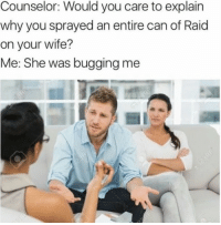 Facebook, Wife, and Irl: Counselor: Would you care to explain  why you sprayed an entire can of Raid  on your wife?  Me: She was bugging me Me irl | https://goo.gl/i7OmJs - Join my facebook page