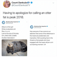 Praying for Abby's family rn: Count Dankula X  CountDankulaTV  Having to apologize for calling an otter  fat is peak 2018  Monterey Bay Aquarium  @MontereyAq  Monterey Bay Aquarium  @MontereyAq  Abby is a thicc girl  What an absolute unit  She chonk  Look at the size of this lady  OH LAWD SHE COMIN  Another Internetism!  Hey everyone. It has come to our  attention that some of the references in  this tweet are problematic and  insensitive. We're posting here in the  thread so that people who have  engaged with this tweet will join us in  our learning moment. 1/4 Praying for Abby's family rn