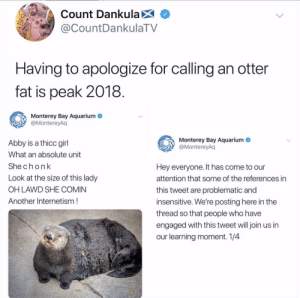 Insensitive: Count DankulaX  @CountDankulaTV  Having to apologize for calling an otter  fat is peak 2018  Monterey Bay Aquarium  @MontereyAq  Monterey Bay Aquarium  @MontereyAq  Abby is a thicc girl  What an absolute unit  Shechonk  Look at the size of this lady  OH LAWD SHE COMIN  Another Internetism!  Hey everyone. It has come to our  attention that some of the references in  this tweet are problematic and  insensitive. We're posting here in the  thread so that people who have  engaged with this tweet will join us in  our learning moment. 1/4