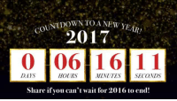 Goodbye 2016, hello 2017! We've been waiting for you 💖: COUNTDOWN TOA NEW YEAR!  2017  0 106 16 11  DAYS  HOURS  MINUTES SECONDS  Share if you can't wait for 2016 to end! Goodbye 2016, hello 2017! We've been waiting for you 💖