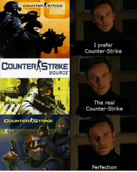 1.6 😍: COUNTER STRIKE  I prefer  Counter-Strike  COUNTER STRIKE  SOURCE  The real  Counter-Strike  COUNTER STRIKE  1.6  Perfection 1.6 😍