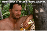 I'd say this is fairly accurate: COUNTING DOWN THE DAYS UNTILFOOTBALL SEASON LIKE  @NFL MEMES I'd say this is fairly accurate