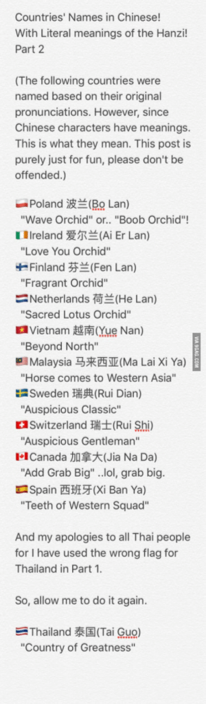 """Do It Again, Lol, and Love: Countries' Names in Chinese!  With Literal meanings of the Hanzi!  Part 2  (The following countries were  named based on their original  pronunciations. However, since  Chinese characters have meanings.  This is what they mean. This post is  purely just for fun, please don't be  offended.)  Poland波兰(RO Lan)  Wave Orchid"""" or.. """"Boob Orchid""""!  1 Ireland爱尔兰(Ai Er Lan)  """"Love You Orchid""""  Finland芬兰(Fen Lan)  """"Fragrant Orchid""""  Netherlands荷兰(He Lan)  Sacred Lotus Orchid""""  a Vietnam越南Que Nan)  """"Beyond North""""  Malaysia马来西亚(Ma Lai Xi Ya)  """"Horse comes to Western Asia""""  Sweden瑞興Rui Dian)  """"Auspicious Classic""""  Switzerland (Rui Shi)  Auspicious Gentleman""""  1.1 Canada加拿大(Jia Na Da)  Add Grab Big"""" ..lol, grab big  Spain西班牙(Xi Ban Ya)  Teeth of Western Squad""""  And my apologies to all Thai people  for I have used the wrong flag for  Thailand in Part 1  So, allow me to do it again.  -Thailand泰国(Tai Guo)  """"Country of Greatness"""" Country names in Chinese, with literal meanings of the Hanzi, Part 2!"""