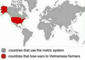 Vietnamese, Metric, and Wars: countries that use the metric system  countries that lose wars to Vietnamese farmers Just sayin'