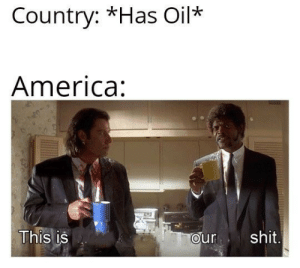 America, Democracy, and Intensifies: Country: *Has Oil*  America:  This is  ourshit Democracy intensifies