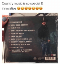Redneck: Country music is so special &  innovative  01 REDNECK SHIT  BEER, WEED, C00CHES  FAMILY TREE  CAN'T FUCK YOU OFF MY MIND  FUCK YOU BITCH  DROP 'EM OUT  EATIN PUSSYMKICKIN' Ass  abs FIGHTIN', FUCKIN', FARTIN'  BETTER OFF BEATIN' 0FF  10 SIT ON MY FACE  11 WHICH ONE 00' YOU QUEERS  GONNA SUCK MY DICK?