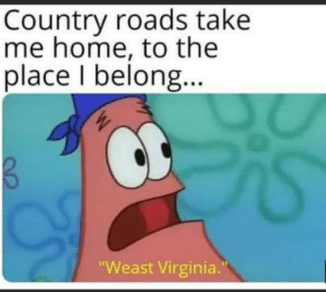 "Country roads: Country roads take  me home, to the  place I belong..  ""Weast Virginia."" Country roads"