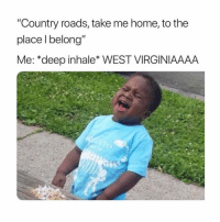 """Memes, Home, and Take Me Home: """"Country roads, take me home, to the  place l belong  Me: *deep inhale* WEST VIRGINIAAAA WEST VIRGINIAAAAAAA!!! 😂"""