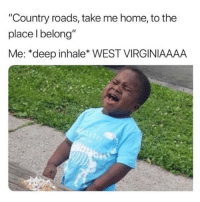 """Funny, Home, and Take Me Home: """"Country roads, take me home, to the  place l belong""""  Me: *deep inhale* WEST VIRGINIAAAA Take me 🏡 (@donny.drama)"""