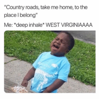 """Home, Take Me Home, and Girl Memes: """"Country roads, take me home, to the  place l belong""""  Me: *deep inhale* WEST VIRGINIAAAA"""