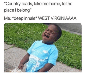 "Memes, Home, and Take Me Home: ""Country roads, take me home, to the  place l belong""  Me: *deep inhale* WEST VIRGINIAAAA"