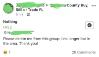 Nothing Free: County Buy, ..  Sell or Trade FL  5 hrs  Nothing  FREE  Please delete me from this group. I no longer live in  the area. Thank you!  25 Comments
