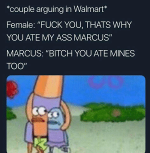"""Ass, Bitch, and Fuck You: *couple arguing in Walmart*  Female: """"FUCK YOU, THATS WHY  YOU ATE MY ASS MARCUS""""  MARCUS: """"BITCH YOU ATE MINES  TOO phillup nd anyuhh"""