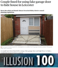 Anaconda, Fake, and Tumblr: Couple fined for using fake garage door  to hide house in Leicester  Reeta Herzallah and Hamdi Almasri breached Blaby district council  planning regulations  APlanning permission was given for a development on condition that the garage remained available. Photograph:  Blaby district council/PA  A couple have been fined after using a fake garage door and high fence to hide a  residential property from a council  ILLUSION 100 memehumor:  Illusion 100