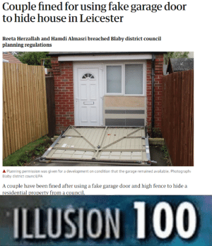 Anaconda, Fake, and House: Couple fined for using fake garage door  to hide house in Leicester  Reeta Herzallah and Hamdi Almasri breached Blaby district council  planning regulations  APlanning permission was given for a development on condition that the garage remained available. Photograph:  Blaby district council/PA  A couple have been fined after using a fake garage door and high fence to hide a  residential property from a council  ILLUSION 100 Living off the grid