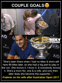 "Memes, She Knows, and Idealism: COUPLE GOALS  NO  ROL  AY  KIA  ""She's been there when l had no titles & she's still  here 89 titles later, so she had a big part to play in  the win. She knows it, I know it, & everybody knows  it. She's a mum No. one & a wife, and only then  later does she become the supporter...""  -Federer on his wife after Australian Open 2017 Federer & Mirka are just too ideal <3"