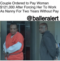 Anaconda, Children, and Clock: Couple Ordered to Pay Woman  $121,000 After Forcing Her To Work  As Nanny For Two Years Without Pay  @balleralert Couple Ordered to Pay Woman $121,000 After Forcing Her To Work As Nanny For Two Years Without Pay - Blogged by: @RaquelHarrisTV ⠀⠀⠀⠀⠀⠀⠀⠀⠀ ⠀⠀⠀⠀⠀⠀⠀⠀⠀ A Texas couple will be paying a Nigerian woman $121,000 after they forced her to work as their nanny for two years without pay. ⠀⠀⠀⠀⠀⠀⠀⠀⠀ ⠀⠀⠀⠀⠀⠀⠀⠀⠀ A judge ruled on Friday that 57-year-old Chudy Nsobundu and his wife Sandra, of Katy, will be sentenced to seven months in jail, seven months of home confinement and three years' probation for the abuse, according to the Associated Press. ⠀⠀⠀⠀⠀⠀⠀⠀⠀ ⠀⠀⠀⠀⠀⠀⠀⠀⠀ According to a 2016 press release by The U.S. Attorney's Office for the Southern District of Texas, the couple recruited the woman from their native country and told her they'd pay her $100 a month to work for them. ⠀⠀⠀⠀⠀⠀⠀⠀⠀ ⠀⠀⠀⠀⠀⠀⠀⠀⠀ But when the victim got to the States, she ended up working for the couple from September 2013 to October 2015 with no benefits at all. She would clock in about 19.5 hours a day caring for the couple, and being a nanny to their five children. In addition, the couple wouldn't allow her to have any type of pay nor breaks, and would physically and verbally abuse her. Some of the abuse ranged from not allowing her to have warm showers as well as feeding her leftovers as meals. ⠀⠀⠀⠀⠀⠀⠀⠀⠀ ⠀⠀⠀⠀⠀⠀⠀⠀⠀ The victim was literally trapped by the couple who had taken her passport away. They'd make made physical threats to force her to stay. ⠀⠀⠀⠀⠀⠀⠀⠀⠀ ⠀⠀⠀⠀⠀⠀⠀⠀⠀ Luckily, the National Human Trafficking Resource Center was tipped off in October 2015 after the victim's U.S. visa paperwork included false information. ⠀⠀⠀⠀⠀⠀⠀⠀⠀ ⠀⠀⠀⠀⠀⠀⠀⠀⠀ Last year, Sandra Nsobundu pleaded guilty to unlawful conduct with respect to documents in furtherance of forced labor. As for her husband, Chudy Nsobundu, he pleaded guilty to visa fraud.