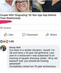 Fucking, Dirty, and Restaurant: Couple With 'Disgusting' 33 Year Age Gap Defend  Their Relationship  93 shares  u Like  Comment Share  #0 1.6K  Danny Skill  I've been in a similar situation myself. I'm  39 and have a 19 year old girlfriend. Last  year In a restaurant was subjected to an  evening of people shouting pedo', 'dirty old  bastard' and 'you should be fucking  ashamed!'  Completely ruined our 10 year anniversary. Lmfao
