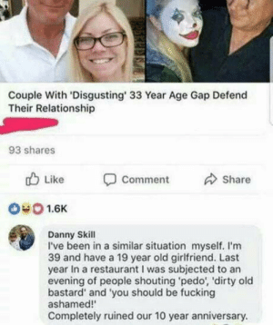Fucking, Dirty, and Restaurant: Couple With 'Disgusting' 33 Year Age Gap Defend  Their Relationship  93 shares  b Like  Comment  Share  040 1.6K  Danny Skill  I've been in a similar situation myself. I'm  39 and have a 19 year old girlfriend. Last  year In a restaurant I was subjected to an  evening of people shouting pedo, 'dirty old  bastard' and 'you should be fucking  ashamed!  Completely ruined our 10 year anniversary. Bla bla bla