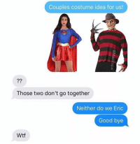 Bad, Wtf, and Good: Couples costume idea for us!  Those two don't go together  Neither do we Eric  Good bye  Wtf I feel bad for Eric 😂😂 https://t.co/CLUvGd1Jm4