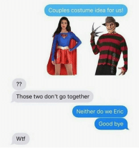 Wtf, Good, and Idea: Couples costume idea for us!  Those two don't go together  Neither do we Eric  Good bye  Wtf