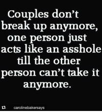 Memes, Ups, and Break: Couples don't  break up anymore  one person just  acts like an asshole  till the other  person can't take it  anymore.  ta caroline bakersays 💯