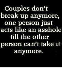 Memes, Ups, and Break: Couples don't  break up anymore  one person just  acts like an asshole  till the other  person can't take it  anymore