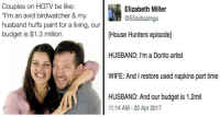 """<p>25 Hilarious Memes &amp; Tweets That Roast HGTV To Death</p>: Couples on HGTV be like:  """"I'm an avid birdwatcher & my  husband huffs paint for a living, our  budget is $1.3 million.  Elizabeth Miller  @Elizabazinga  [House Hunters episode]  HUSBAND: l'm a Dorito artist  WIFE: And I restore used napkins part time  HUSBAND: And our budget is 1.2mil  11:14 AM-20 Apr 2017 <p>25 Hilarious Memes &amp; Tweets That Roast HGTV To Death</p>"""