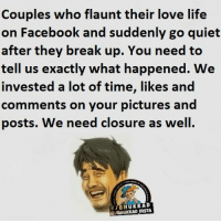 Memes, Break Up, and 🤖: Couples who flaunt their love life  on Facebook and suddenly go quiet  after they break up. You need to  tell us exactly what happened. We  invested a lot of time, likes and  comments on your pictures and  posts. We need closure as well.  HuKKAD  O/BHUKKAD