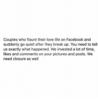 Girl Memes, Break Up, and Invest: Couples who flaunt their love life on Facebook and  suddenly go quiet after they break up. You need to tell  us exactly what happened. We invested a lot of time,  likes and comments on your pictures and posts. We  need closure as well His foot fetish finally got the better of you right? (Credit @chloed88)