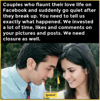Memes, Break Up, and 🤖: Couples who flaunt their love life on  Facebook and suddenly go quiet after  they break up. You need to tell us  exactly what happened. We invested  a lot of time, likes and comments on  your pictures and posts. We need  closure as well.  Bewakoof  SER Agree? :P Shop now : http://bwkf.shop/View-Collection