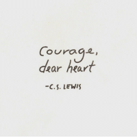 Heart, C. S. Lewis, and Courage: Courage,  dear heart  -C.S. LEWIS