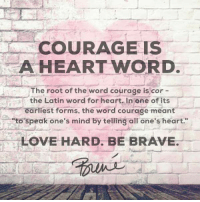 """Hearts Word: COURAGE IS  A HEART WORD.  The root of the word courage is cor  the Latin word for heart. In one of its  rliest forms, the word courage meant  """"to speak one's mind by telling all one's heart.  LOVE HARD. BE BRAVE."""