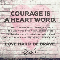 """Hearts Word: COURAGE IS  A HEART WORD.  U The root of the word courage is cor  the Latin word for heart. In one of its  earliest forms, the word courage meant  E""""to speak one's mind by telling all one's heart.""""  LOVE HARD. BE BRAVE."""