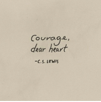 Heart, Courage, and Dear: Courage  ouraga  dear heart  -C.S. LEWI