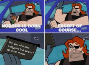 yup: COURSE...  OBODY IS BORN  COOL  the guy who saw  endgame but doesn't  spoil the movie yup