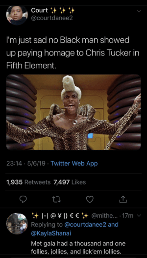 A thousand and one follies, jollies, and lick'em lollies!!!: Court  @courtdanee2  I'm just sad no Black man showed  up paying homage to Chris Tucker in  Fifth Element  23:14 5/6/19 Twitter Web App  1,935 Retweets 7,497 Likes  it 1-1 @ ¥ !) € €汁@m.the . 17m ν  Replying to @courtdanee2 and  @KaylaShanai  Met gala had a thousand and one  follies, jollies, and lick'em lollies. A thousand and one follies, jollies, and lick'em lollies!!!