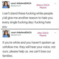 "Fucking, Tumblr, and White People: court #defendDACA  @pepicourt  Before DACA  Repeal  i can't stand these fucking white people.  y'all give me another reason to hate you  every single fucking day i fucking hate  you  court #defend DACA  @pepicourt  After DACA  Repeal  if you're white and you haven't spoken up  unfollow me. they will hear your voice, not  ours. please help us. we can't lose our  families. <p><a href=""https://scrawnyflannelman.tumblr.com/post/165063125786/dear-tumb1r-higher-order-look-how-quickly"" class=""tumblr_blog"">scrawnyflannelman</a>:</p> <blockquote> <p><a href=""http://dear-tumb1r.tumblr.com/post/165051939382/higher-order-look-how-quickly-they-change-their"" class=""tumblr_blog"">dear-tumb1r</a>:</p> <blockquote> <p><a href=""http://higher-order.tumblr.com/post/165022671591/look-how-quickly-they-change-their-tune"" class=""tumblr_blog"">higher-order</a>:</p> <blockquote><p>Look how quickly they change their tune. <br/></p></blockquote> <p>""fuck you white people!!""<br/><br/>""white ppl pls halp""</p> </blockquote> <p style="""">White people.</p> <p>The cause of, and solution to, all of the world's problems.<br/></p> </blockquote>  <p>Oh for corn sake</p>"