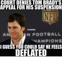 Football, Nfl, and Guess: COURT DENIES TOM BRADY'S  APPEAL FOR HIS SUSPENSION  ONFLMEMEZ  N FOOTBALL  AMPIONS  I GUESS YOU COULD SAY HE FEELS  DEFLATED Is this really how the Deflategate saga ends?