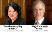 "Love, Job, and Hon: ""Court is where policy  is made  Hon. Sonia Sotomayor February 2005  ""My job is to apply  the law.""  Hon, Neil Gorsuch March 2017 Gotta love Neil..."