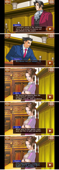 "<p><a href=""https://libertarirynn.tumblr.com/post/138228927999/so-ive-gotten-really-into-the-phoenix-wright"" class=""tumblr_blog"">libertarirynn</a>:</p>  <blockquote><p>So I've gotten really into the Phoenix Wright games lately and I have this theory that Phoenix is not a brilliant defense attorney at all, he's actually a moron who would be hopeless if the ghost of his dead friend didn't constantly deus ex machina her way into the court at the last minute to explain obvious things to him.</p></blockquote>: Court Recard  0ptions  Edgeworth  I woul dn't mind if the defense  were to present evidence not  yet shown to the court.   Cou  rt Record  Options  Phoenix  (Evidence not yet shown...?)   Cou  rt Record  Options  Mia  He means evidence that the  court hasn't seen yet.  In other words, new evidence.   Cou  rt Record  Options  Mia  What was in the guitar case  was not the bright red guitar.   Cou  rt Record  Options  Phoenix  (You don't mean... it was a  bright WHITE guitar!? Wait  that's not right either...) <p><a href=""https://libertarirynn.tumblr.com/post/138228927999/so-ive-gotten-really-into-the-phoenix-wright"" class=""tumblr_blog"">libertarirynn</a>:</p>  <blockquote><p>So I've gotten really into the Phoenix Wright games lately and I have this theory that Phoenix is not a brilliant defense attorney at all, he's actually a moron who would be hopeless if the ghost of his dead friend didn't constantly deus ex machina her way into the court at the last minute to explain obvious things to him.</p></blockquote>"