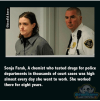 Memes, Chemist, and 🤖: COURT  Sonja Farak, A chemist who tested drugs for police  departments in thousands of court cases was high  almost every day she went to work. She worked  there for eight years.  folibur if you SCARE! Wow! Help me hit 80k!!!